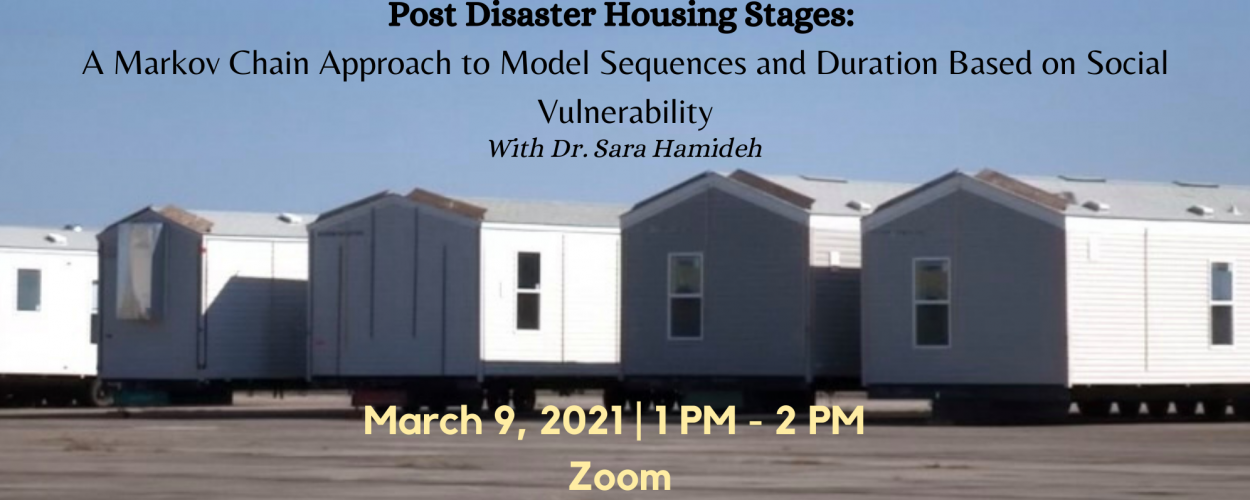 """STEM Speaker Series: """"Post Disaster Housing Stages: A Markov Chain Approach to Model Sequences and Duration Based on Social Vulnerability"""" with Dr. Sara Hamideh"""