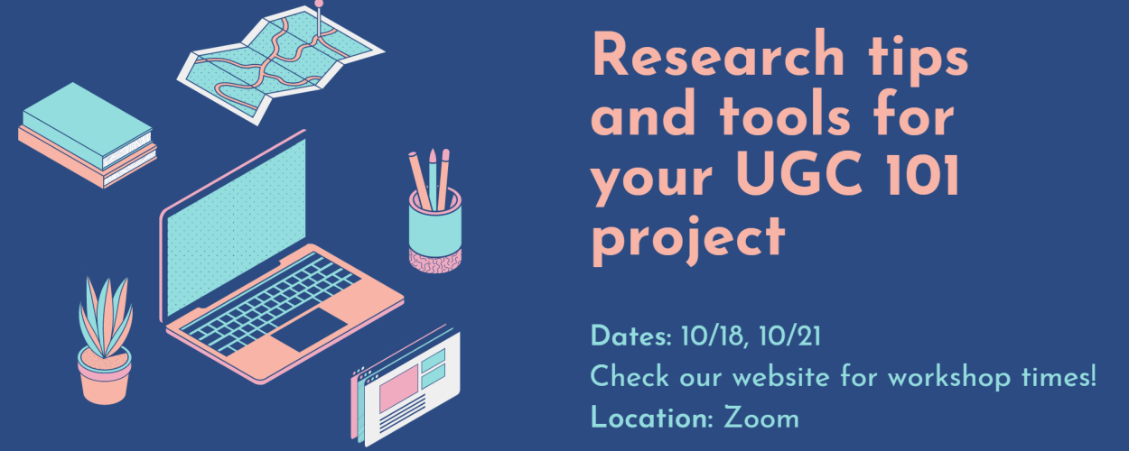 Banner advertising Research tips and tools for your UGC 101 project workshops on 9/29, 10/7, 10/18, and 10/21. Held on Zoom, check the library website for times.
